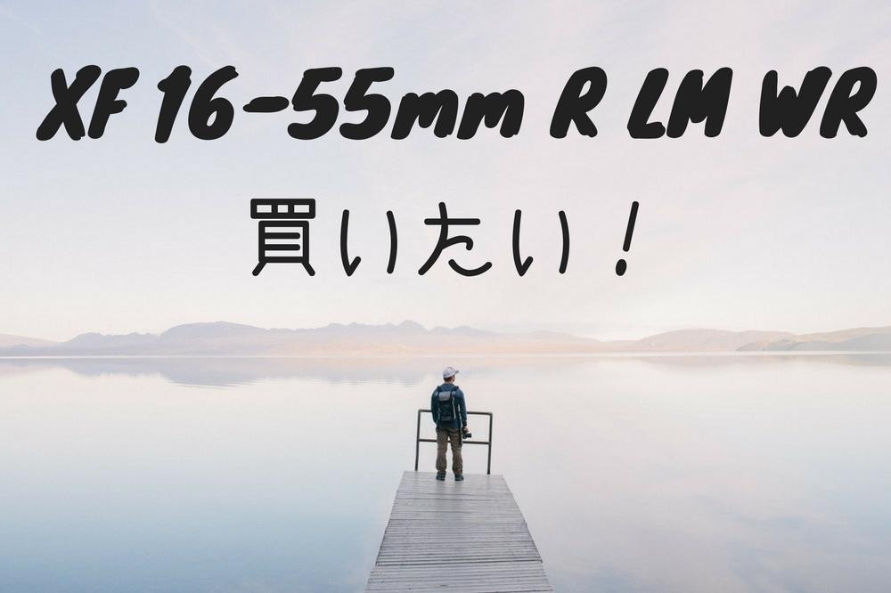 XF16-55mm F2.8 R LM WR を買うのを躊躇する3つの理由