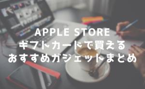 Apple storeギフトカードを貰ったのでApplestoreで買えるおすすめのガジェットを考える